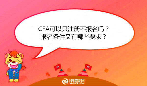 CFA可以只注册不报名吗?报名条件又有哪些要求?