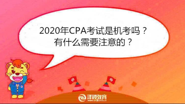 2020年CPA考试是机考吗?有什么需要注意的?