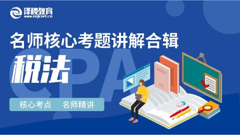 CPA名师核心考题讲解合辑 税法